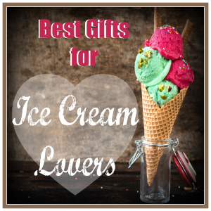 Best Gifts for Ice Cream Lovers